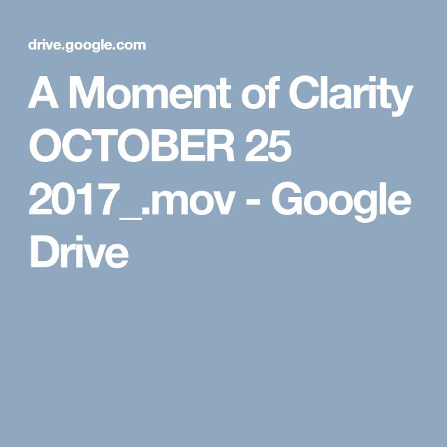 A Moment of Clarity OCTOBER 25 2017_.mov - Google Drive