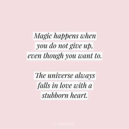 "Inspiring quotes / ""Magic happens when you do not give up, even though you want to.  The Universe always falls in love with a stubborn heart""."