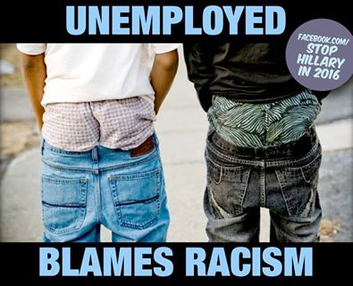 Stop Hillary In 2016's photo. Seriously tired of African Americans blaming racism for all of their troubles. Maybe if they pulled their pants up and worked a little, they might find jobs.