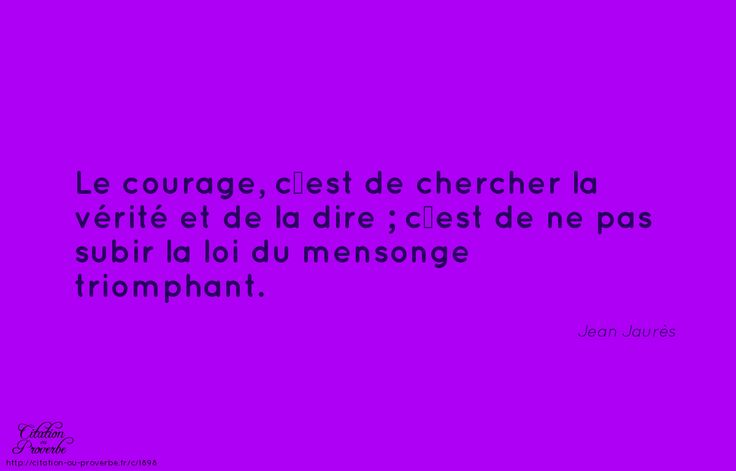 «Le courage, c'est de chercher la vérité et de la dire ; c'est de ne pas subir la loi du mensonge triomphant.» Jean Jaurès