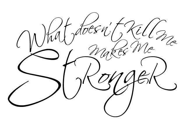 What doesn't kill me makes me stronger <3