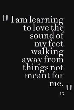 I am learning to love the sound of my feet walking away from things