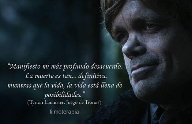... La muerte es tan... definitiva, mientras que la vida, la vida está llena de posibilidades. (Tyrion Lannister, Juego de Tronos).