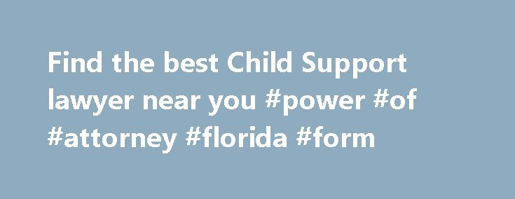 Find the best Child Support lawyer near you #power #of #attorney #florida #form http://attorney.remmont.com/find-the-best-child-support-lawyer-near-you-power-of-attorney-florida-form/  #child support attorney Child Support lawyers What a Child Support lawyer can do for you Getting the other parent to pay the child support they owe you can be hard, but hiring a child support lawyer can help you figure out what your options are and choose what to do. It s very common for […]