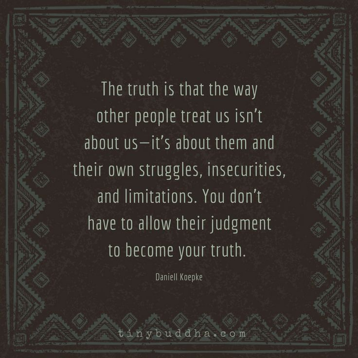 The truth is the way other people treat us isn't about us—it's about them and their own struggles, insecurities, and limitations.