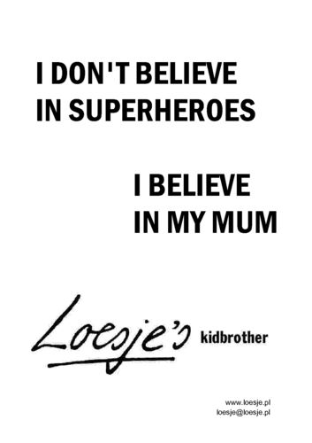 I don't believe in superheroes, I believe in my mum #moederdag #loesje #quote