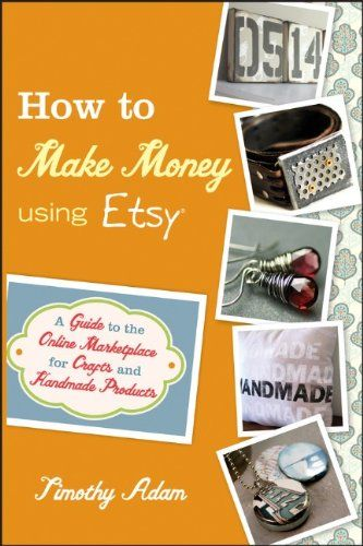How to Make Money Using Etsy: A Guide to the Online Marketplace for #Crafts and Handmade Products/Timothy Adam