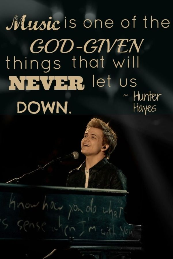 """Music is one of the God given things that will NEVER let us down."" - Hunter Hayes.  He said this when I saw him in Chicago!!! <3 :)"