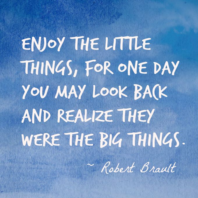 """""""Enjoy the little things, for one day you may look back and realize they were the big things."""" -- Robert Brault"""