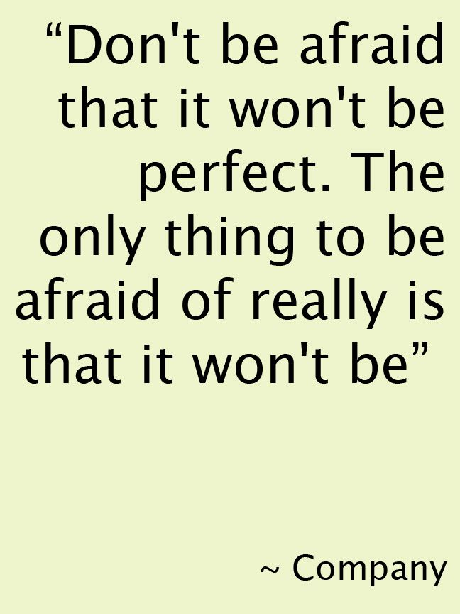"Don't be afraid that it won't be perfect. The only thing to be afraid of really is that it won't be."" #Company #Theatre #Quote"