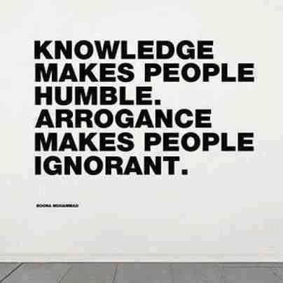 .Knowledge makes people humble. Arrogance makes people ignorant.