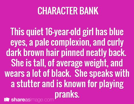 Character -- this quiet 16-year-old girl has blue eyes, a pale complexion, and curly dark brown hair pinned neatly back. she is tall, of average weight, and wears a lot of black. she speaks with a stutter and is known for playing pranks