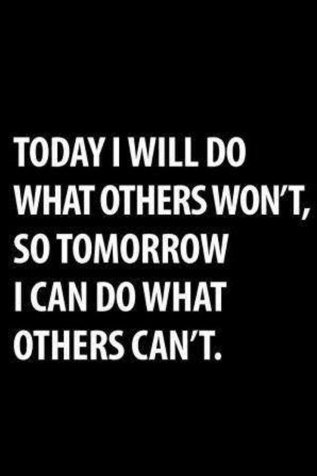 """""""Today I will do what others won't, so tomorrow I can do what others can't"""""""