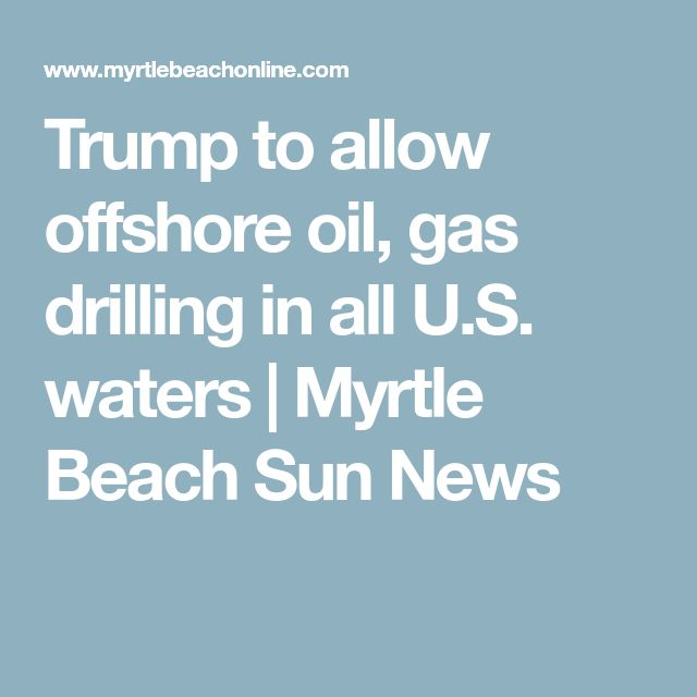 Trump to allow offshore oil, gas drilling in all U.S. waters | Myrtle Beach Sun News