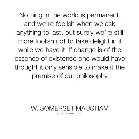 """W. Somerset Maugham - """"Nothing in the world is permanent, and we�re foolish when we ask anything to last,..."""". philosophy, change"""