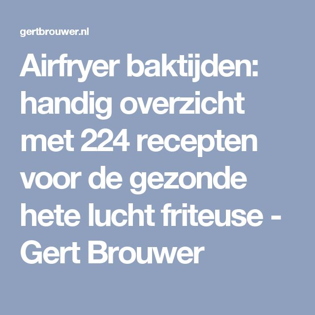 Airfryer baktijden: handig overzicht met 224 recepten voor de gezonde hete lucht friteuse - Gert Brouwer