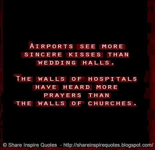 Airports see more sincere kisses than wedding halls. The walls of hospitals have heard more prayers than the walls of churches.   #Life #lifelessons #lifeadvice #lifequotes #quotesonlife #lifequotesandsayings #airports #kisses #wedding #walls #hospitals #prayers #churches #shareinspirequotes #share #inspire #quotes