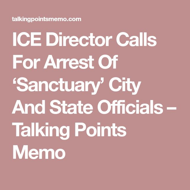 ICE Director Calls For Arrest Of 'Sanctuary' City And State Officials – Talking Points Memo