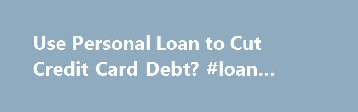 Use Personal Loan to Cut Credit Card Debt? #loan #rates #today http://loan-credit.nef2.com/use-personal-loan-to-cut-credit-card-debt-loan-rates-today/  #credit card loans # Use Personal Loan to Cut Credit Card Debt? Dear Dr. Don, I have been considering taking out a personal loan and paying off some credit card debt, but I'm not sure if this is a good idea. Will this affect me when I go to buy a house or rent an apartment? More on this. Pay Off Card Charges Before Bill Arrives Financial…