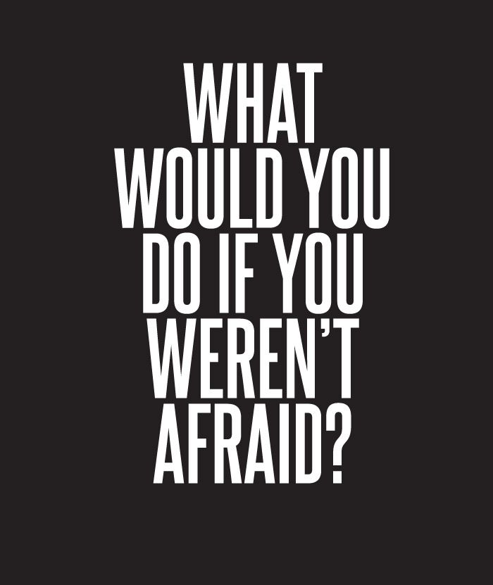 what would you do if you weren't afraid?- Food for thought..