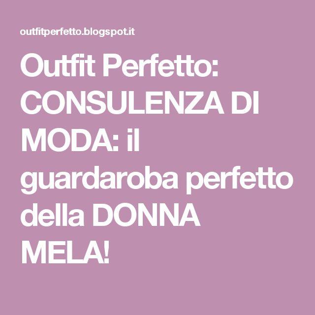 Outfit Perfetto: CONSULENZA DI MODA: il guardaroba perfetto della DONNA MELA!