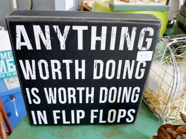 Flip flop quote - Anything worth doing is worth doing in flip flops