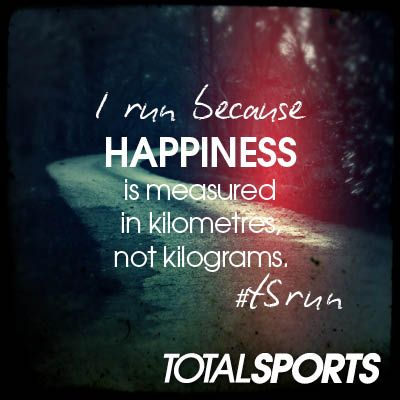 I run because happiness is measured in kilometres, not kilograms #TSrun