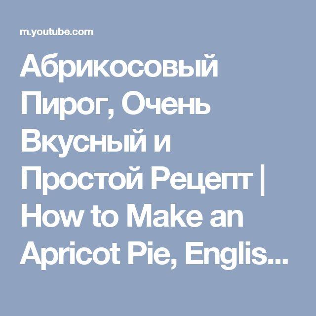 Абрикосовый Пирог, Очень Вкусный и Простой Рецепт   How to Make an Apricot Pie, English Subtitles - YouTube