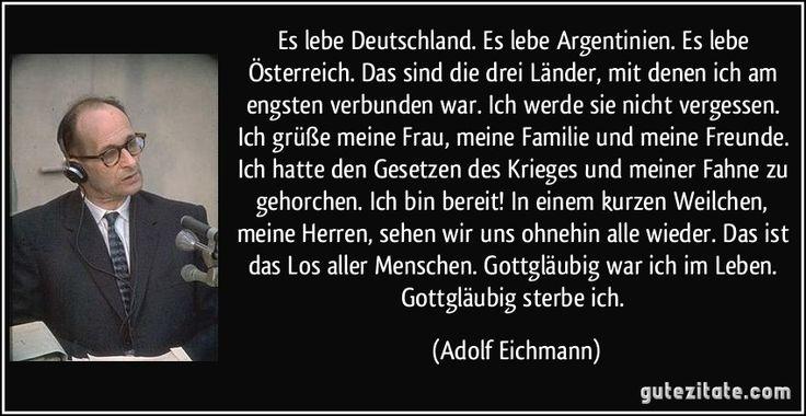 Es lebe Deutschland. Es lebe Argentinien. Es lebe Österreich. Das sind die drei Länder, mit denen ich am engsten verbunden war. Ich werde sie nicht vergessen. Ich grüße meine Frau, meine Familie und meine Freunde. Ich hatte den Gesetzen des Krieges und meiner Fahne zu gehorchen. Ich bin bereit! In einem kurzen Weilchen, meine Herren, sehen wir uns ohnehin alle wieder. Das ist das Los aller Menschen. Gottgläubig war ich im Leben. Gottgläubig sterbe ich. (Adolf Eichmann)