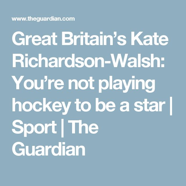Great Britain's Kate Richardson-Walsh: You're not playing hockey to be a star | Sport | The Guardian