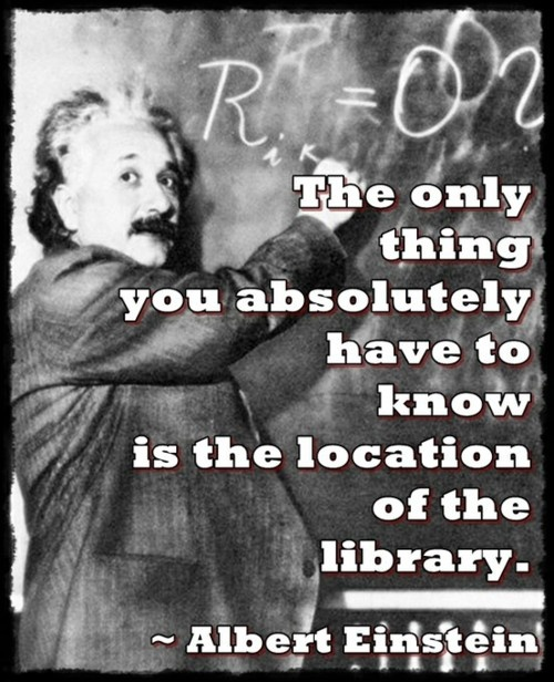 """""""The only thing you absolutely have to know is the location of the library."""" -Albert Einstein"""
