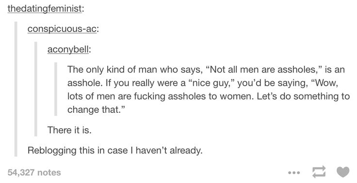on actual nice guys. My dad is like this. He keeps telling me how much men are stupid.