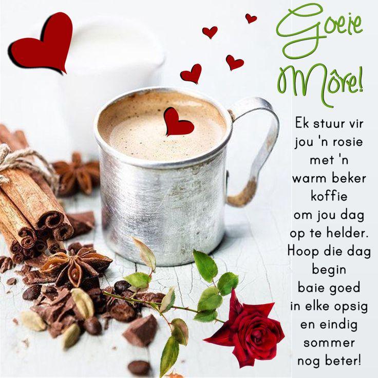 Goeie Môre! Ek stuur vir jou 'n rosie met 'n warm beker koffie om jou dag op te helder. Hoop die dag begin baie goed in elke opsig en eindig sommer nog beter!