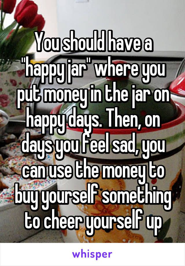 "You should have a ""happy jar"" where you put money in the jar on happy days. Then, on days you feel sad, you can use the money to buy yourself something to cheer yourself up"