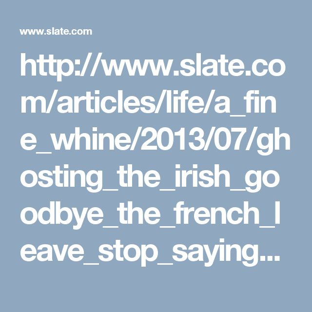 http://www.slate.com/articles/life/a_fine_whine/2013/07/ghosting_the_irish_goodbye_the_french_leave_stop_saying_goodbye_at_parties.html