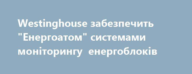 """Westinghouse забезпечить """"Енергоатом"""" системами моніторингу енергоблоків https://www.depo.ua/ukr/money/westinghouse-zabezpechit-energoatom-sistemami-monitoringu-energoblokiv-20170918642222  Westinghouse Electric Company підписала контракт із НАЕК """"Енергоатом"""" на постачання систем моніторингу для чотирьох блоків Запорізької АЕС, повідомила прес-служба компанії"""