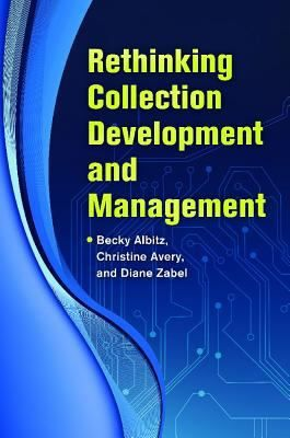 Rethinking collection development and management / Becky Albitz, Christine Avery, and Diane Zabel, editors. Santa Barbara, California : Libraries Unlimited, [2014] This book provides an up-to-date professional guide that complements traditional collection management texts; identifies current trends and paradigm shifts in collection development and management, and illustrates best practices for emerging trends in collection development.Libraries Unlimited, Rethink Collection, Libraries Collection, 2014, Christine Avery, Collection Management, Diane Zabel, Collection Development, Becky