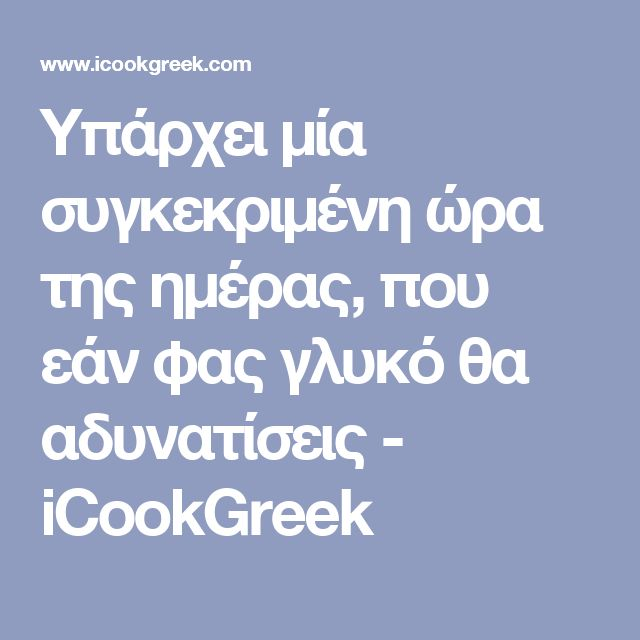 Υπάρχει μία συγκεκριμένη ώρα της ημέρας, που εάν φας γλυκό θα αδυνατίσεις - iCookGreek