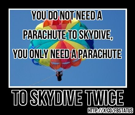 You Dont Need A Parachute To Skydive You Only Need A Parachute