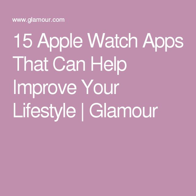 15 Apple Watch Apps That Can Help Improve Your Lifestyle | Glamour