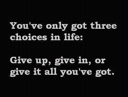 You've only got three choices in life: 1. Give up. 2. Give in. or 3. Give it all you've got. #quotesaying