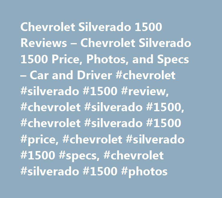 Chevrolet Silverado 1500 Reviews – Chevrolet Silverado 1500 Price, Photos, and Specs – Car and Driver #chevrolet #silverado #1500 #review, #chevrolet #silverado #1500, #chevrolet #silverado #1500 #price, #chevrolet #silverado #1500 #specs, #chevrolet #sil