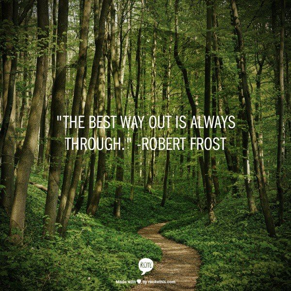 """A quote from Robert Frost: """"The best way out is always through."""" - Things may not always be easy, but backing off doesn't make them easier. Following through does."""