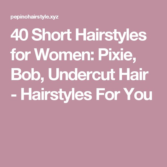 40 Short Hairstyles for Women: Pixie, Bob, Undercut Hair - Hairstyles For You
