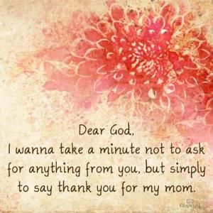 Dear God, I wanna take a minute not to ask for anything from you, but simply to say thank you for my mom.