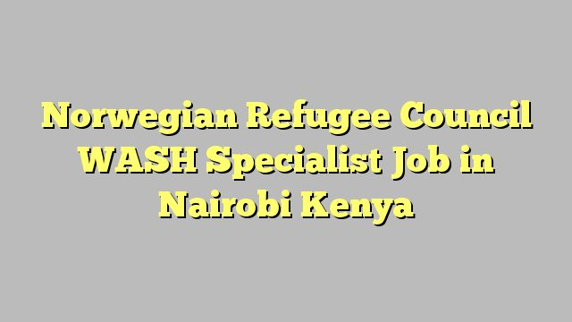 Norwegian Refugee Council WASH Specialist Job in Nairobi Kenya
