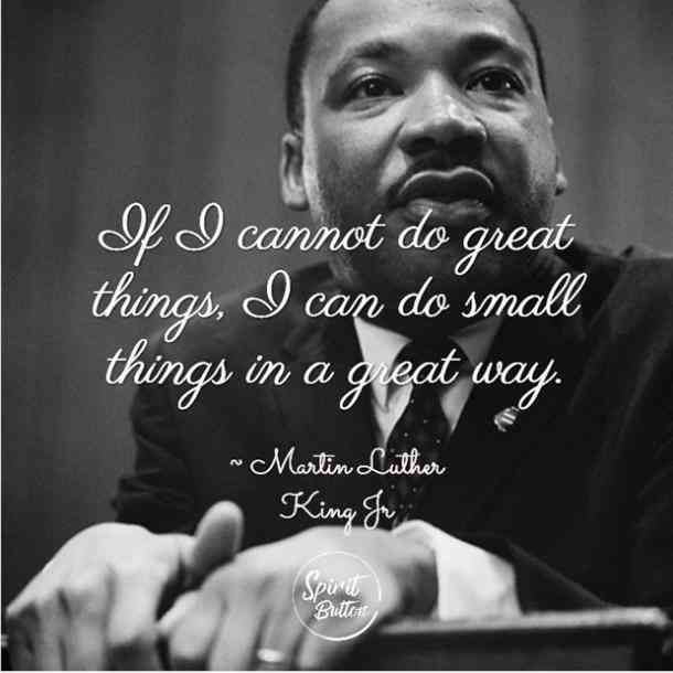 If I cannot do great things I can do small things in a great way. — Martin Luther King Jr.