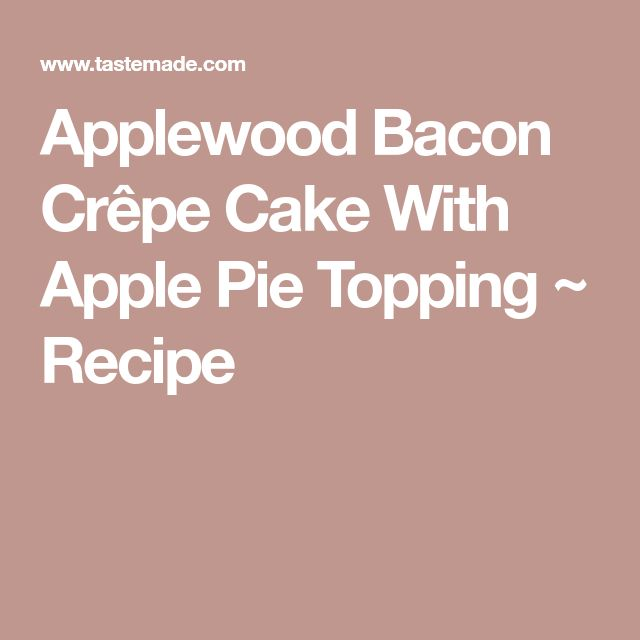 Applewood Bacon Crêpe Cake With Apple Pie Topping ~ Recipe