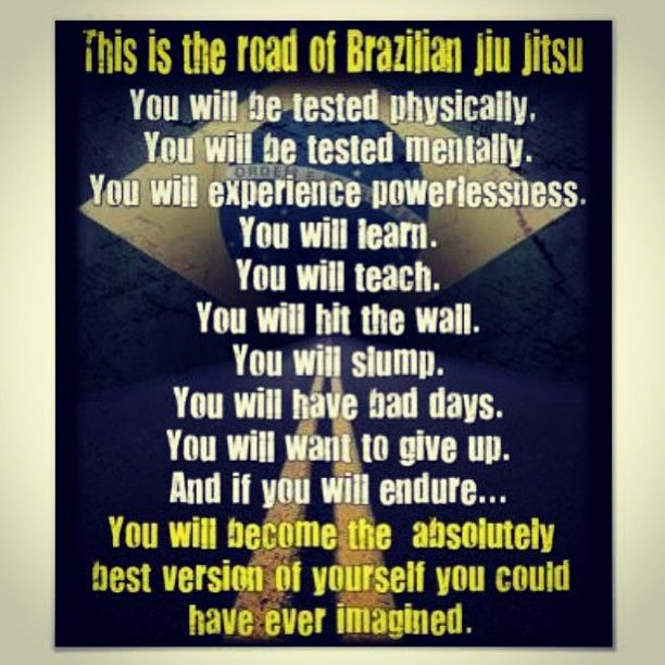 This is the road of Brazilian Jui Jitsu - You will be tested physically, experience powerlessness, become the absolutely best version of yourself you could have ever imagined. #BJJ #Quote