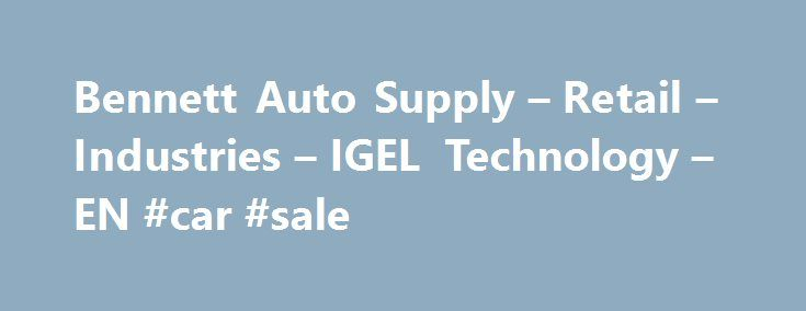 """Bennett Auto Supply – Retail – Industries – IGEL Technology – EN #car #sale http://auto.remmont.com/bennett-auto-supply-retail-industries-igel-technology-en-car-sale/  #bennett auto supply # """"With IGEL, I know I'm making a sound investment for my company that will last."""" Founded in 1946, Bennett Auto Supply is one of the oldest auto parts suppliers in Florida. The family-owned business has a distribution center in Pompano Beach and 25 stores across the state, concentrated on the east…"""